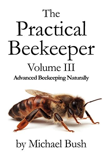 The Practical Beekeeper Volume III Advanced Beekeeping Naturally