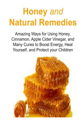 Honey and Natural Remedies:  Amazing Ways for Using Honey, Cinnamon, Apple Cider Vinegar, and Many Cures to Boost Energy, Heal Yourself, and Protect ... Remedies, Honey Cure, Organic Remedies
