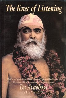 """The Knee of Listening: The Early-Life Ordeal and the """"Radical"""" Spiritual Realization of the Divine World-Teacher and True Heart-Master, Da Avabhasa (the """"Bright"""")"""