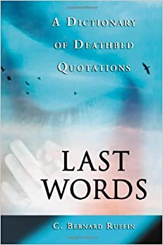 Last Words: A Dictionary of Deathbed Quotations by C. Bernard Ruffin (2006-01-31)