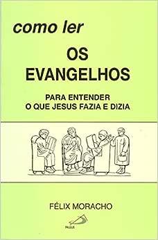 Como ler os Evangelhos: Para Entender o que Jesus Fazia e Dizia