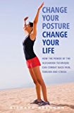 Change Your Posture, Change Your Life: How the Power of the Alexander Technique Can Combat Back Pain, Tension and Stress