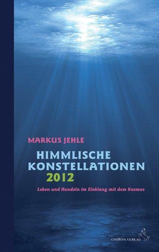 Himmlische Konstellationen 2012: Leben und Handeln im Einklang mit dem Kosmos