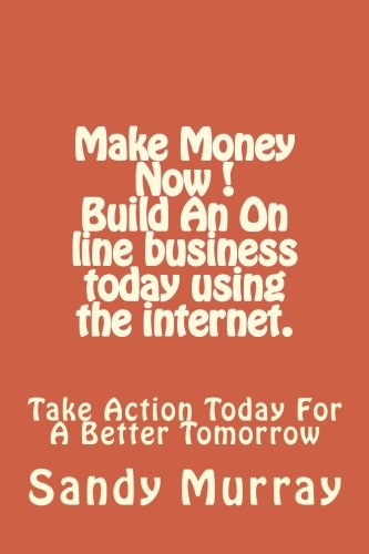 Make Money Now ! Build an on line business today using the internet.: Take Action Today For A Better Tomorrow. PDF