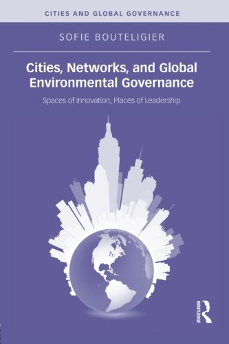 Cities  Networks  And Global Environmental Governance  Spaces Of Innovation  Places Of Leadership  Cities And Global Governance