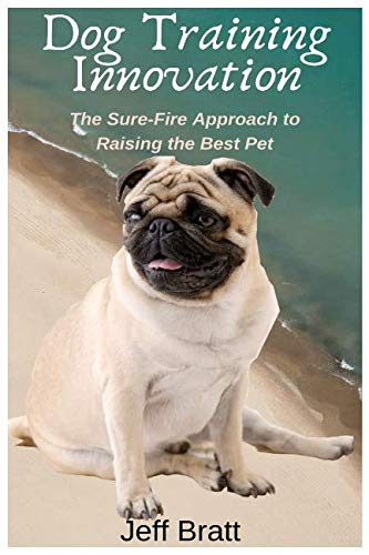 DOG TRAINING INNOVATION: The Sure-Fire Approach to Raising the Best Pet