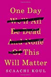 One Day We'll All Be Dead and None of This Will Matter: Essays