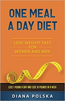 One Meal a Day Diet: Lose Weight Fast for Women and Men - Lose 1 Pound a Day and Lose 10 Pounds in a Week (Volume 1)