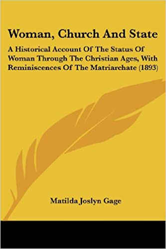Woman, Church And State: A Historical Account Of The Status Of Woman Through The Christian Ages, With Reminiscences Of The Matriarchate (1893)