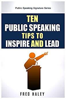 Ten Public Speaking Tips To Inspire and Lead (Public Speaking Signature Seriex Book 1) by [Haley, Frederick]