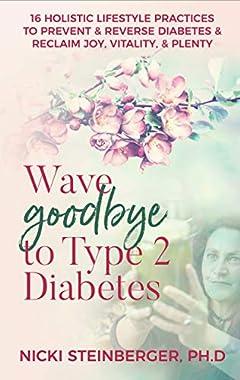 Wave Goodbye to Type 2 Diabetes: 16 Holistic Lifestyle Practices to Prevent & Reverse Diabetes & Reclaim Joy, Vitality, & Plenty