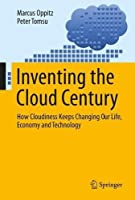 Inventing the Cloud Century: How Cloudiness Keeps Changing Our Life, Economy and Technology Front Cover