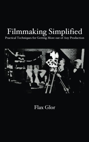 Filmmaking Simplified: Practical Techniques For Getting More Out Of Any Production