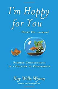 I'm Happy for You (Sort Of...Not Really): Finding Contentment in a Culture of Comparison by Kay Wills Wyma (2015-05-05)