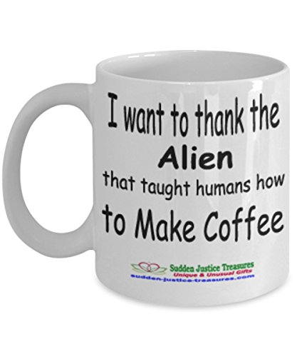 I Want To Thank The Alien That Taught Humans How To Make Coffee White Mug Unique Birthday, Special Or Funny Occasion Gift. Best 11 Oz Ceramic Novelty Cup for Coffee, Tea, Hot Chocolate Or (How To Make A Cigarette Holder)
