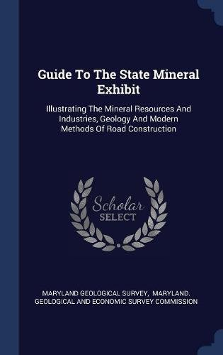 Download Guide To The State Mineral Exhibit: Illustrating The Mineral Resources And Industries, Geology And Modern Methods Of Road Construction ebook