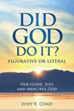 Did God Do It?: Figurative or Literal: Our Good, Just, and Merciful God