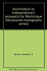 Assimilation or independence?: Prospects for Martinique (Occasional monograph series - Centre for Developing-Area Studies, McGill University ; no. 13)