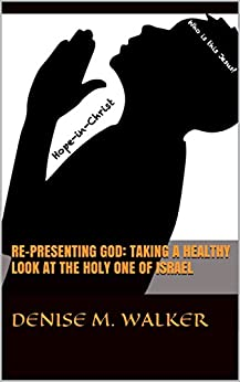 Re-Presenting God: Taking a Healthy Look at the Holy One of Israel by [Walker, Denise M.]