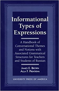 Informational Types of Expression: A Handbook of Conversational Themes and Notions with Associated Grammatical Structures for Teachers and Students of Russian by James E. Brown (1996-05-28)