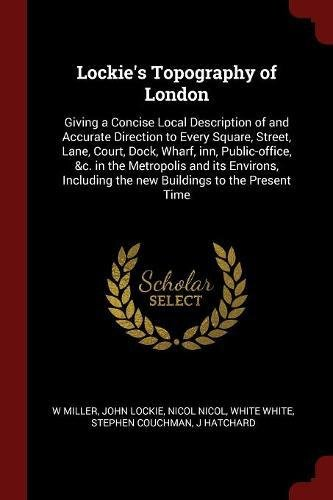 Lockie's Topography of London: Giving a Concise Local Description of and Accurate Direction to Every Square, Street, Lane, Court, Dock, Wharf, inn, ... the new Buildings to the Present Time PDF
