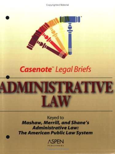 Administrative Law: Keyed to Mashaw, Merrill, and Shane (Casenote Legal Briefs) -