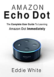 Amazon Echo Dot: for Beginners: The Ultimate User Guide to Learn the Use of Amazon Echo Dot and Alexa to Manage Your Smart Devices! (Amazon Echo, Echo ... Dot, User Manual, Amazon Echo Dot Book 0)