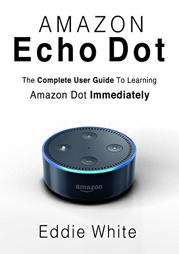 Amazon Echo Dot: for Beginners: The Ultimate User Guide to Learn the Use of Amazon Echo Dot and Alexa to Manage Your Smart Devices! (Amazon Echo, Echo ... Dot, User Manual, Amazon