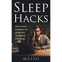 Sleep Hacks: How To Avoid Exhaustion, Get Quality Rest, And Wake Up With Energy (Melatonin Bed Sheets Light Distractions Phones Distractions Interruptions ... Body Mind Fuel Sooth Muscle Relax)