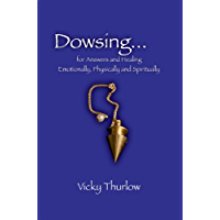 Dowsing for Answers and Healing.Emotionally, Physically and Spiritually (English Edition)