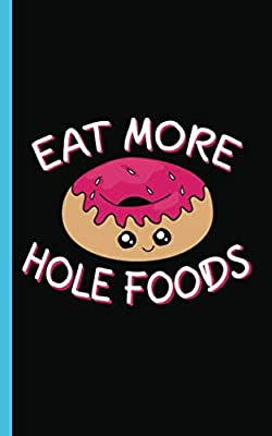 Funny Donut Lover Quote Journal - Eat More Hole Foods Notebook: DIY Lined, College Ruled Writing Diary Planner Doughnut Note Book (Teacher Appreciation Gifts Vol 2)