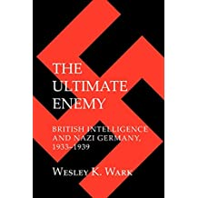 The Ultimate Enemy: British Intelligence and Nazi Germany, 1933-1939