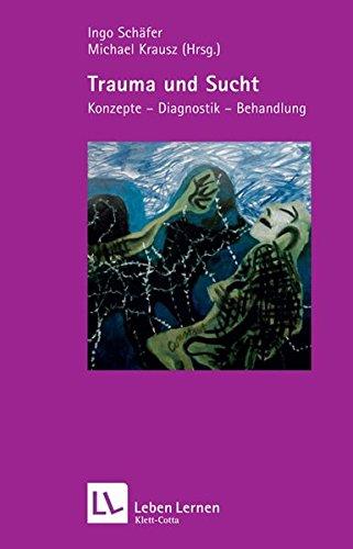 Trauma und Sucht. Konzepte - Diagnostik - Behandlung (Leben Lernen 188)
