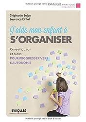 J'aide mon enfant à s'organiser : Conseils, trucs et outils pour progresser vers l'autonomie