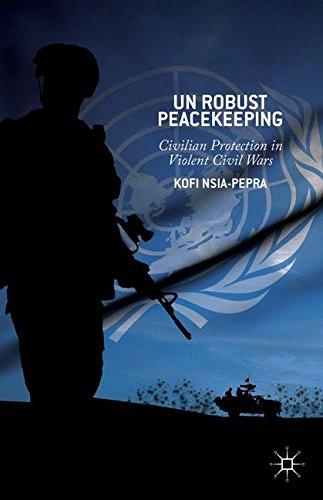 UN Robust Peacekeeping: Civilian Protection in Violent Civil Wars
