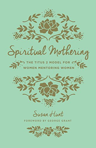 Spiritual Mothering (Redesign): The Titus 2 Model for Women Mentoring Women