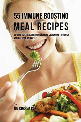 55 Immune Boosting Meal Recipes: 55 Ways to Strengthen Your Immune System Fast through Natural Food Sources Joe Correa