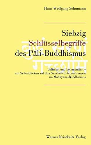Siebzig Schlüsselbegriffe des Pali-Buddhismus: Definiert und kommentiert – mit Seitenblicken auf ihre Sanskrit-Entsprechungen im Mahayana-Buddhismus