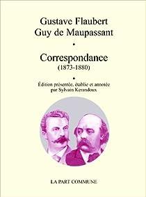 Correspondance (1873-1880) : Flaubert - Maupassant par Maupassant