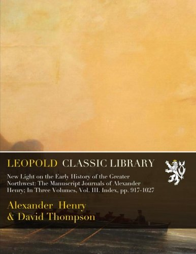 - New Light on the Early History of the Greater Northwest: The Manuscript Journals of Alexander Henry; In Three Volumes, Vol. III. Index, pp. 917-1027