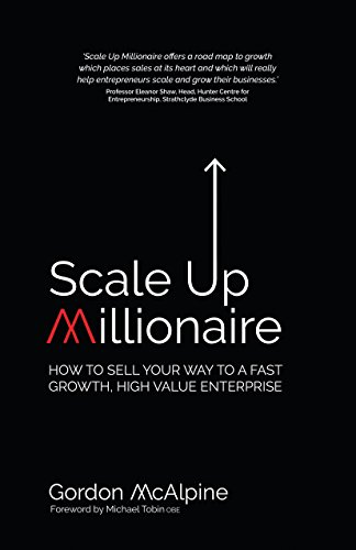 Scale Up Millionaire: How To Sell Your Way To A Fast Growth, High Value Enterprise