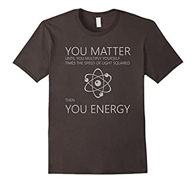 Funny Science Physics T Shirt - You Matter Then You Energy