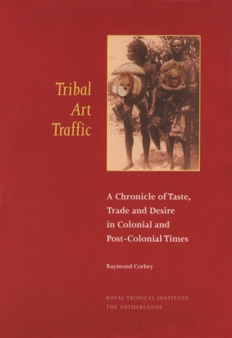 Tribal Art Traffic: A Chronicle of Taste, Trade and Desire in Colonial and Post-Colonial Times (Kit Publications) by Raymond H. A. Corbey (2000-09-01)