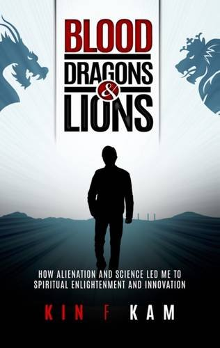 Blood, Dragons & Lions: How Alienation and Science Led Me to Spiritual Enlightenment and Innovation