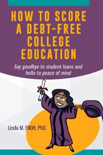 How To Score A Debt-Free College Education: Say goodbye to student loans and hello to peace of mind by Enoh PhD Linda M (2015-04-02) Paperback