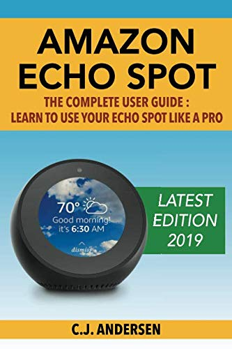 Amazon Echo Spot - The Complete User Guide: Learn to Use Your Echo Spot Like A Pro (Alexa & Echo Spot Setup, Tips and Tricks)