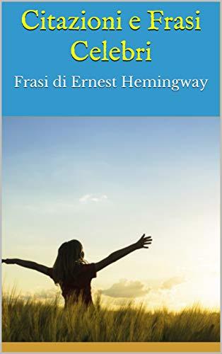 Amazon Com Citazioni E Frasi Celebri Frasi Di Ernest Hemingway