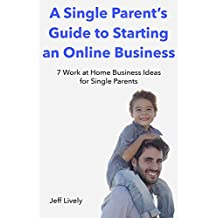 A Single Parent's Guide to Starting an Online Business: 7 Work at Home Business Ideas for Single Parents