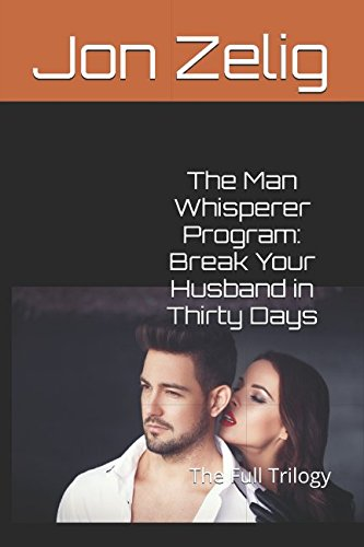 Download The Man Whisperer Program: Break Your Husband in Thirty Days: The Full Trilogy pdf epub