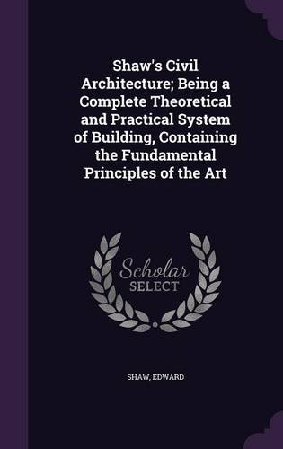 Shaw's Civil Architecture; Being a Complete Theoretical and Practical System of Building, Containing the Fundamental Principles of the Art pdf epub